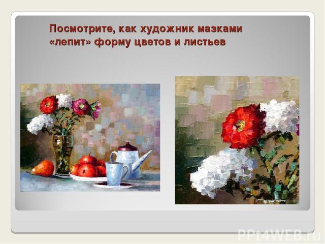 Посмотрите, как художник мазками «лепит» форму цветов и листьев