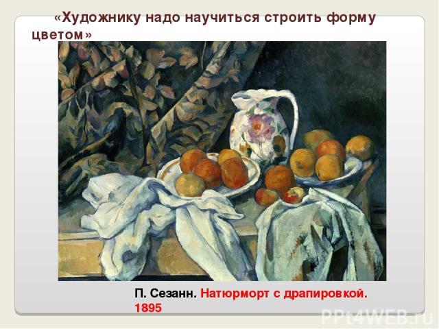 П. Сезанн. Натюрморт с драпировкой. 1895 «Художнику надо научиться строить форму цветом»