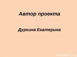 Автор проекта Дуркина Екатерина