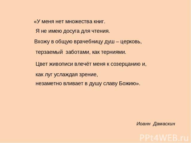 Иоанн Дамаскин «У меня нет множества книг. Я не имею досуга для чтения. Вхожу в общую врачебницу душ – церковь, терзаемый заботами, как терниями. Цвет живописи влечёт меня к созерцанию и, как луг услаждая зрение, незаметно вливает в душу славу Божию».