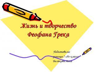 Жизнь и творчество Феофана Грека Подготовила: ученица 7 «А» класса Белякова Анна