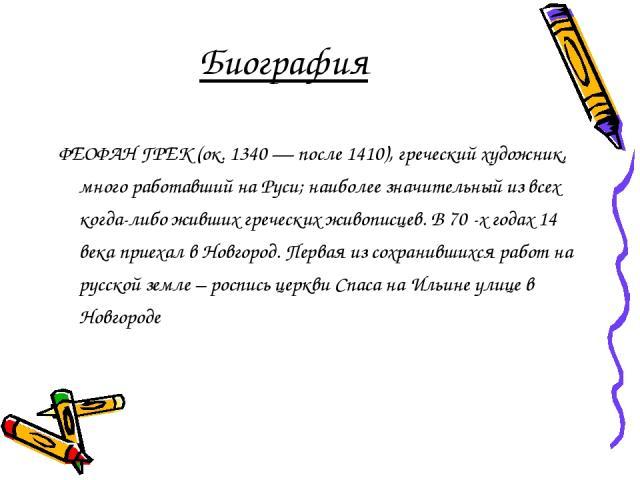Биография ФЕОФАН ГРЕК (ок. 1340 — после 1410), греческий художник, много работавший на Руси; наиболее значительный из всех когда-либо живших греческих живописцев. В 70 -х годах 14 века приехал в Новгород. Первая из сохранившихся работ на русской зем…