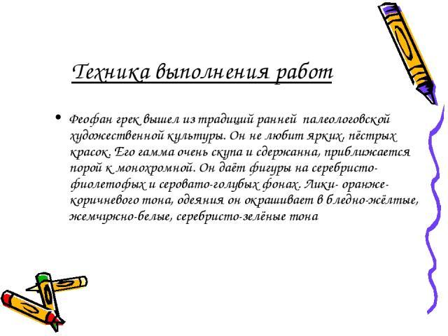 Техника выполнения работ Феофан грек вышел из традиций ранней палеологовской художественной культуры. Он не любит ярких, пёстрых красок. Его гамма очень скупа и сдержанна, приближается порой к монохромной. Он даёт фигуры на серебристо-фиолетофых и с…
