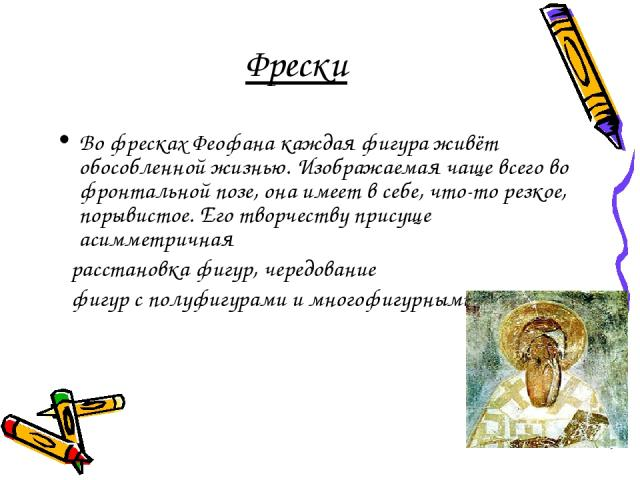 Фрески Во фресках Феофана каждая фигура живёт обособленной жизнью. Изображаемая чаще всего во фронтальной позе, она имеет в себе, что-то резкое, порывистое. Его творчеству присуще асимметричная расстановка фигур, чередование фигур с полуфигурами и м…