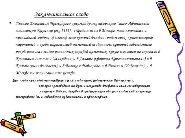. Заключительное слово Письмо Епифания Премудрого архимандриту тверского Спасо-Афанасиева монастыря Кириллу (ок. 1415) : «Когда я жил в Москве, там проживал и преславный мудрец, философ зело хитрый Феофан, родом грек, книги изограф нарочитый и среди…