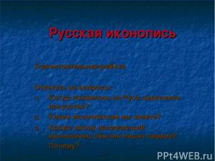 Русская иконопись Самостоятельная работа Ответить на вопросы: Когда появилось на