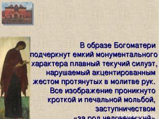 В образе Богоматери подчеркнут емкий монументального характера плавный текучий с