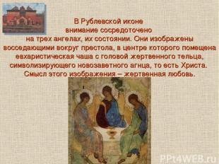 В Рублевской иконе внимание сосредоточено на трех ангелах, их состоянии. Они изо