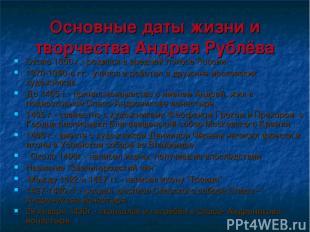 Основные даты жизни и творчества Андрея Рублёва Около 1360 г.- родился в средней