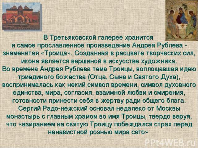 В Третьяковской галерее хранится и самое прославленное произведение Андрея Рублева - знаменитая «Троица». Созданная в расцвете творческих сил, икона является вершиной в искусстве художника. Во времена Андрея Рублева тема Троицы, воплощавшая идею три…