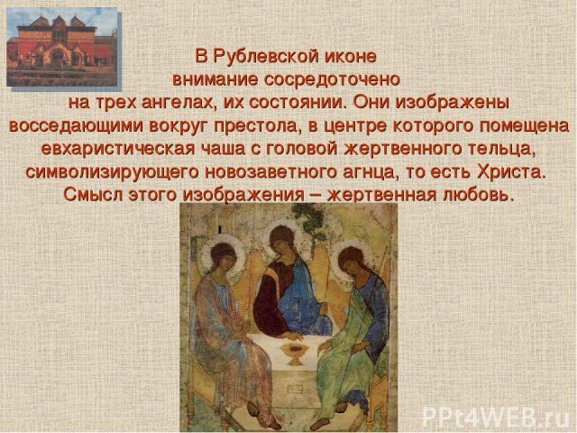 В Рублевской иконе внимание сосредоточено на трех ангелах, их состоянии. Они изображены восседающими вокруг престола, в центре которого помещена евхаристическая чаша с головой жертвенного тельца, символизирующего новозаветного агнца, то есть Христа.…