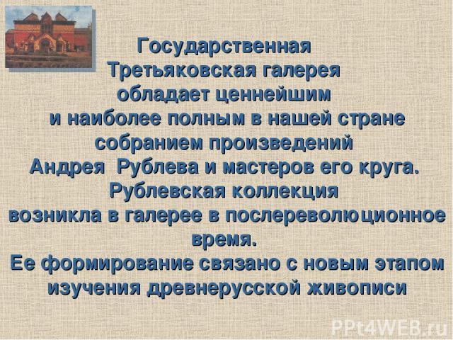 Государственная Третьяковская галерея обладает ценнейшим и наиболее полным в нашей стране собранием произведений Андрея Рублева и мастеров его круга. Рублевская коллекция возникла в галерее в послереволюционное время. Ее формирование связано с новым…