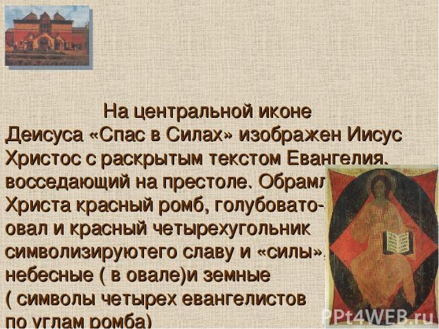 На центральной иконе Деисуса «Спас в Силах» изображен Иисус Христос с раскрытым текстом Евангелия, восседающий на престоле. Обрамляющие Христа красный ромб, голубовато-зеленый овал и красный четырехугольник символизируютего славу и «силы», небесные …