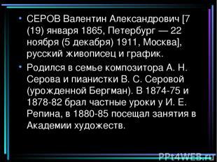 СЕРОВ Валентин Александрович [7 (19) января 1865, Петербург — 22 ноября (5 декаб