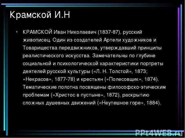 Крамской И.Н КРАМСКОЙ Иван Николаевич (1837-87), русский живописец. Один из создателей Артели художников и Товарищества передвижников, утверждавший принципы реалистического искусства. Замечательны по глубине социальной и психологической характеристи…
