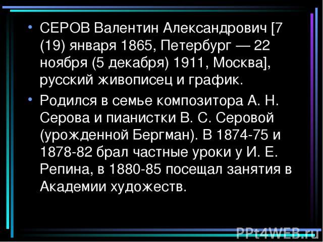 СЕРОВ Валентин Александрович [7 (19) января 1865, Петербург — 22 ноября (5 декабря) 1911, Москва], русский живописец и график. Родился в семье композитора А. Н. Серова и пианистки В. С. Серовой (урожденной Бергман). В 1874-75 и 1878-82 брал частные …