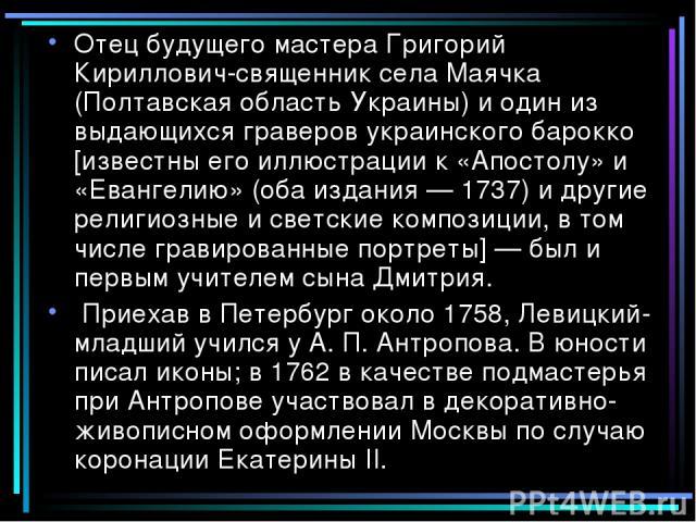 Отец будущего мастера Григорий Кириллович-священник села Маячка (Полтавская область Украины) и один из выдающихся граверов украинского барокко [известны его иллюстрации к «Апостолу» и «Евангелию» (оба издания — 1737) и другие религиозные и светские …