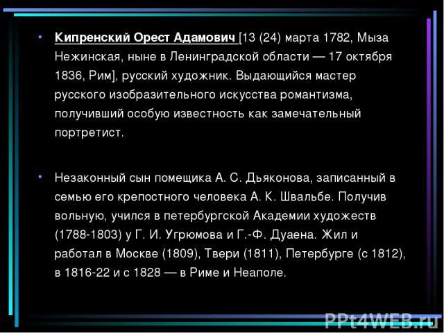 Кипренский Орест Адамович [13 (24) марта 1782, Мыза Нежинская, ныне в Ленинградской области — 17 октября 1836, Рим], русский художник. Выдающийся мастер русского изобразительного искусства романтизма, получивший особую известность как замечательный …