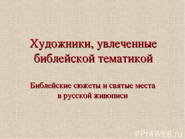 Художники, увлеченные библейской тематикой Библейские сюжеты и святые места в русской живописи