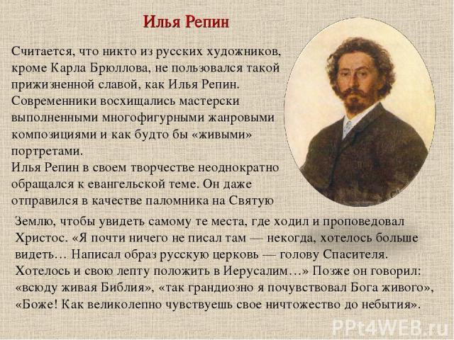 Илья Репин Считается, что никто из русских художников, кроме Карла Брюллова, не пользовался такой прижизненной славой, как Илья Репин. Современники восхищались мастерски выполненными многофигурными жанровыми композициями и как будто бы «живыми» порт…