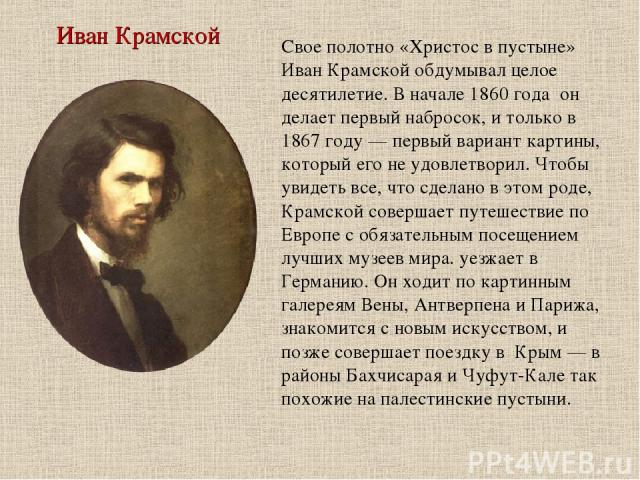 Иван Крамской Свое полотно «Христос в пустыне» Иван Крамской обдумывал целое десятилетие. В начале 1860 года он делает первый набросок, и только в 1867 году — первый вариант картины, который его не удовлетворил. Чтобы увидеть все, что сделано в это…
