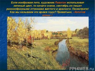 Если изображая лето, художник Левитан использовал зеленый цвет, то начало осени,