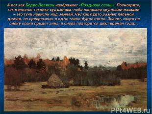 А вот как Борис Левитан изображает «Позднюю осень». Посмотрите, как меняется тех