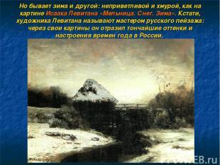 Но бывает зима и другой: неприветливой и хмурой, как на картине Исаака Левитана