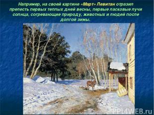 Например, на своей картине «Март» Левитан отразил прелесть первых теплых дней ве
