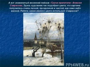 А вот знаменитый весенний пейзаж «Грачи прилетели» Алексея Саврасова. Здесь худо