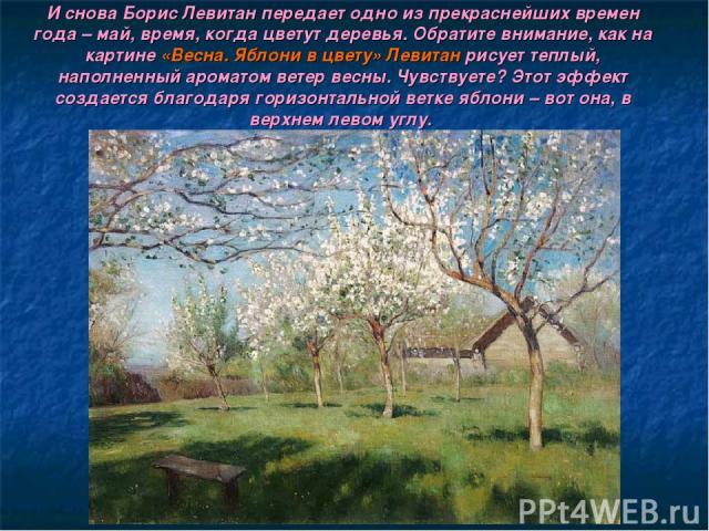 И снова Борис Левитан передает одно из прекраснейших времен года – май, время, когда цветут деревья. Обратите внимание, как на картине «Весна. Яблони в цвету» Левитан рисует теплый, наполненный ароматом ветер весны. Чувствуете? Этот эффект создается…