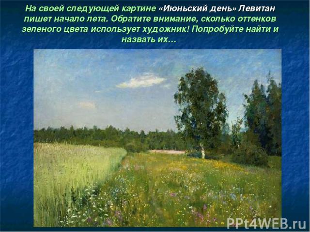 На своей следующей картине «Июньский день» Левитан пишет начало лета. Обратите внимание, сколько оттенков зеленого цвета использует художник! Попробуйте найти и назвать их…
