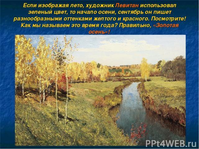 Если изображая лето, художник Левитан использовал зеленый цвет, то начало осени, сентябрь он пишет разнообразными оттенками желтого и красного. Посмотрите! Как мы называем это время года? Правильно, «Золотая осень»!