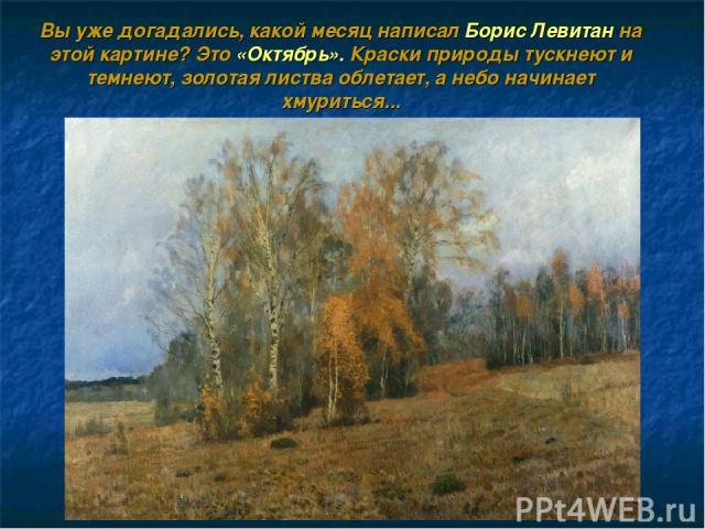 Вы уже догадались, какой месяц написал Борис Левитан на этой картине? Это «Октябрь». Краски природы тускнеют и темнеют, золотая листва облетает, а небо начинает хмуриться...
