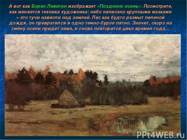 А вот как Борис Левитан изображает «Позднюю осень». Посмотрите, как меняется техника художника: небо написано крупными мазками – это тучи нависли над землей. Лес как будто размыт пеленой дождя, он превратился в одно темно-бурое пятно. Значит, скоро …