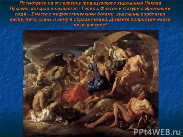 Посмотрите на эту картину французского художника Никола Пуссена, которая называется «Гелиос, Фаэтон и Сатурн с Временами года». Вместе с мифологическими богами, художник изобразил весну, лето, осень и зиму в образе людей. Давайте попробуем найти их …