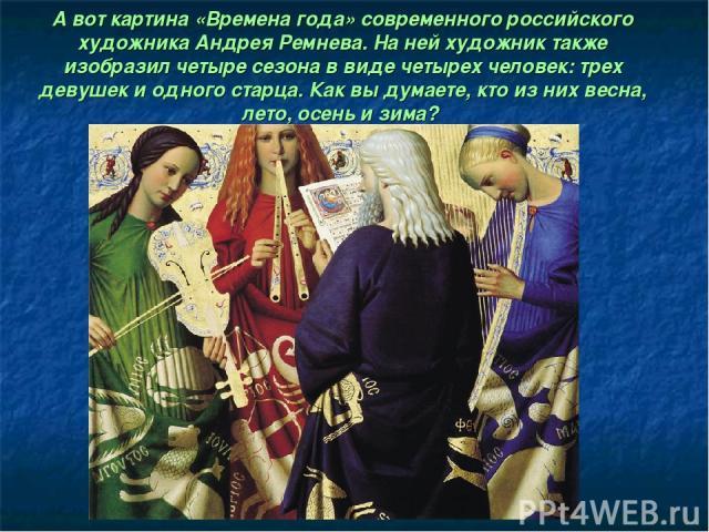 А вот картина «Времена года» современного российского художника Андрея Ремнева. На ней художник также изобразил четыре сезона в виде четырех человек: трех девушек и одного старца. Как вы думаете, кто из них весна, лето, осень и зима?