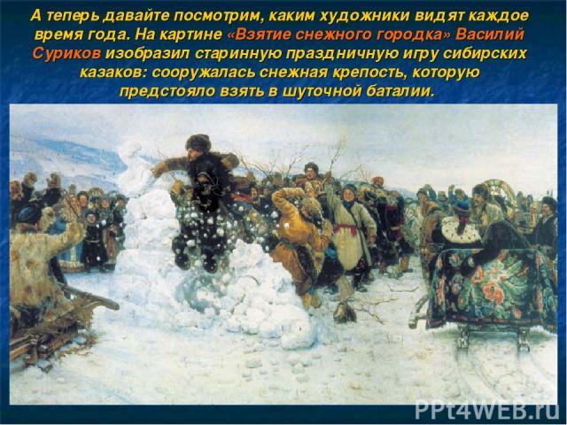А теперь давайте посмотрим, каким художники видят каждое время года. На картине «Взятие снежного городка» Василий Суриков изобразил старинную праздничную игру сибирских казаков: сооружалась снежная крепость, которую предстояло взять в шуточной баталии.