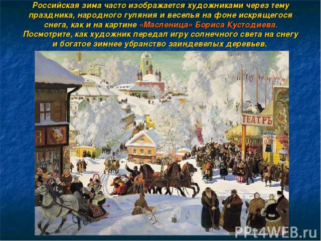 Российская зима часто изображается художниками через тему праздника, народного гуляния и веселья на фоне искрящегося снега, как и на картине «Масленица» Бориса Кустодиева. Посмотрите, как художник передал игру солнечного света на снегу и богатое зим…