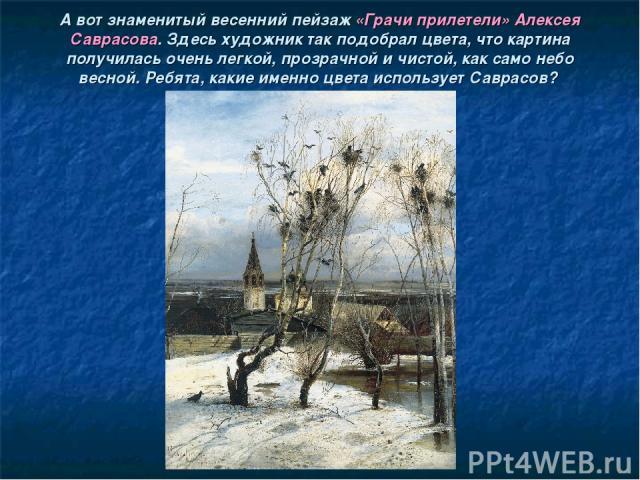 А вот знаменитый весенний пейзаж «Грачи прилетели» Алексея Саврасова. Здесь художник так подобрал цвета, что картина получилась очень легкой, прозрачной и чистой, как само небо весной. Ребята, какие именно цвета использует Саврасов?
