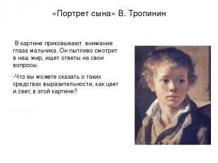 «Портрет сына» В. Тропинин В картине приковывают внимание глаза мальчика. Он пыт