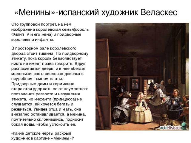 «Менины»-испанский художник Веласкес Это групповой портрет, на нем изображена королевская семья(король Филип IV и его жена) и придворные королевы и инфанты. В просторном зале королевского дворца стоит тишина. По придворному этикету, пока король безм…