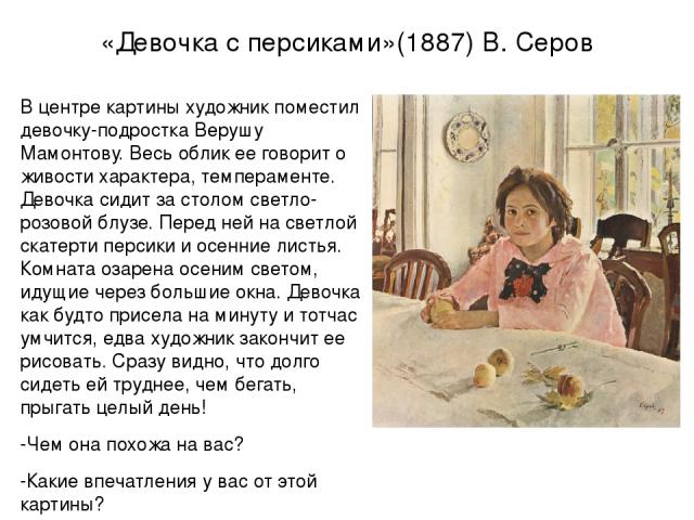 «Девочка с персиками»(1887) В. Серов В центре картины художник поместил девочку-подростка Верушу Мамонтову. Весь облик ее говорит о живости характера, темпераменте. Девочка сидит за столом светло-розовой блузе. Перед ней на светлой скатерти персики …