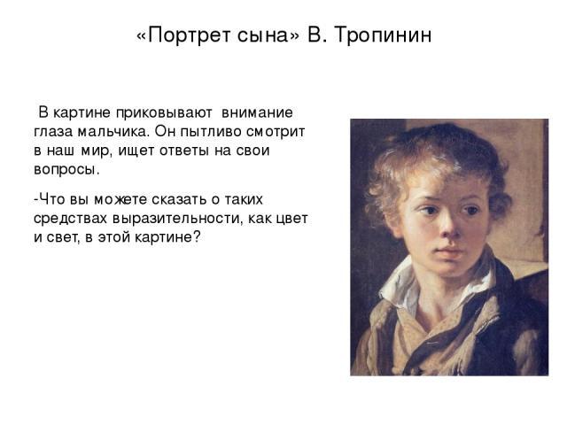 «Портрет сына» В. Тропинин В картине приковывают внимание глаза мальчика. Он пытливо смотрит в наш мир, ищет ответы на свои вопросы. -Что вы можете сказать о таких средствах выразительности, как цвет и свет, в этой картине?