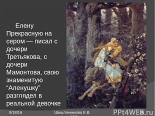 Елену Прекрасную на сером ― писал с дочери Третьякова, с дочери Мамонтова, свою