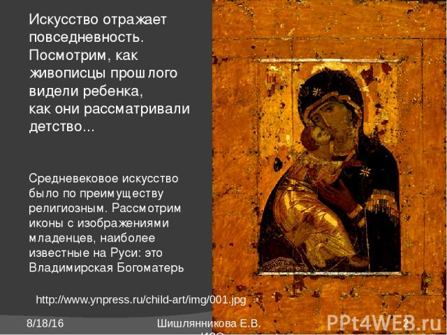 http://www.ynpress.ru/child-art/img/001.jpg Искусство отражает повседневность. Посмотрим, как живописцы прошлого видели ребенка, как они рассматривали детство... Средневековое искусство было по преимуществу религиозным. Рассмотрим иконы с изображени…