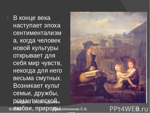 В конце века наступает эпоха сентиментализма, когда человек новой культуры открывает для себя мир чувств, некогда для него весьма смутных. Возникает культ семьи, дружбы, романтической любви, природы. Художника привлекает камерная жизнь, слитая с при…