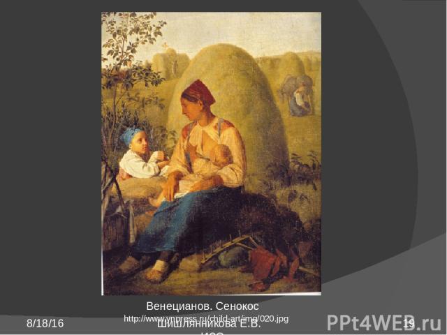 http://www.ynpress.ru/child-art/img/020.jpg Венецианов. Сенокос Шишлянникова Е.В. учитель ИЗО гимназии №8 г. Дубна Московская обл.
