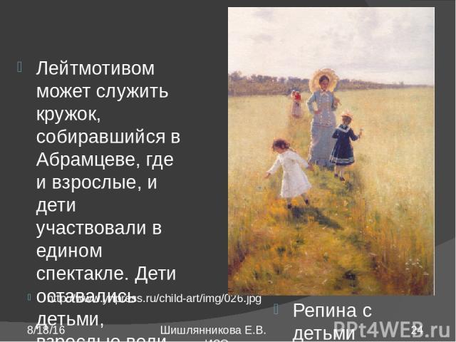 http://www.ynpress.ru/child-art/img/026.jpg Репина с детьми Лейтмотивом может служить кружок, собиравшийся в Абрамцеве, где и взрослые, и дети участвовали в едином спектакле. Дети оставались детьми, взрослые вели себя как дети. Шишлянникова Е.В. учи…