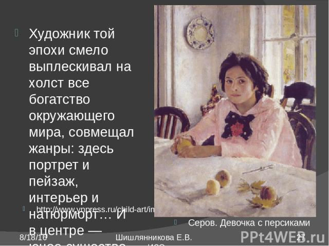 http://www.ynpress.ru/child-art/img/029.jpg Серов. Девочка с персиками Художник той эпохи смело выплескивал на холст все богатство окружающего мира, совмещал жанры: здесь портрет и пейзаж, интерьер и натюрморт… И в центре ― юное существо, воплощенно…